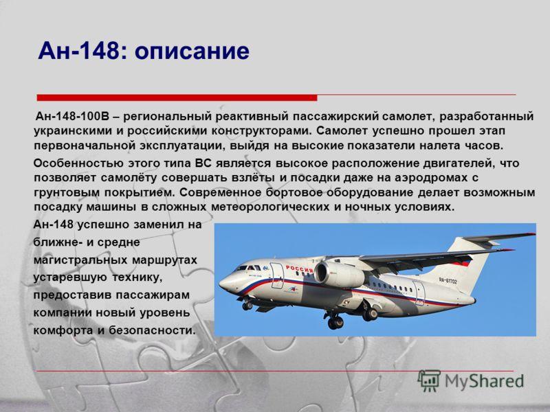 Ан-148: описание Ан-148-100В – региональный реактивный пассажирский самолет, разработанный украинскими и российскими конструкторами. Самолет успешно прошел этап первоначальной эксплуатации, выйдя на высокие показатели налета часов. Особенностью этого