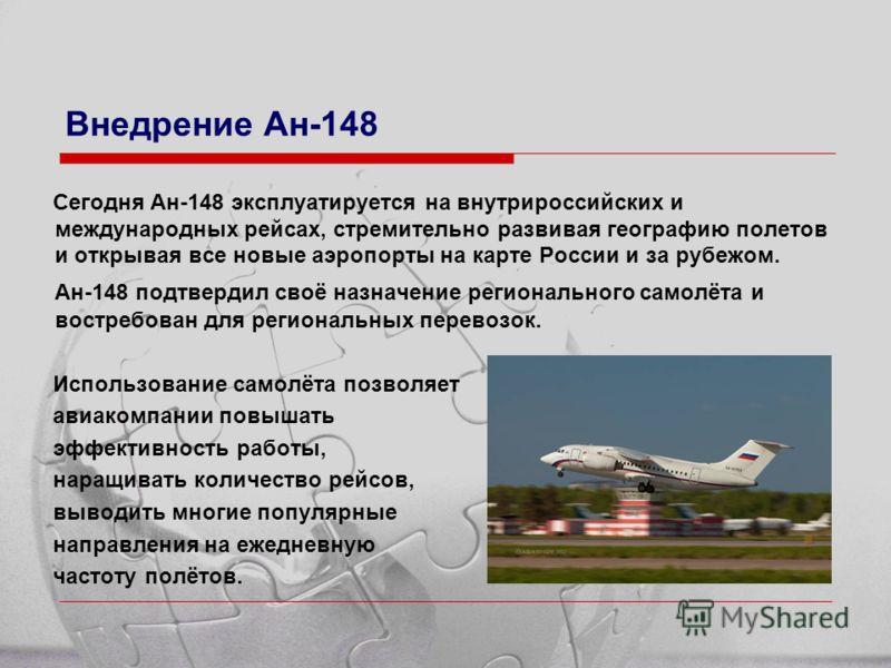 Внедрение Ан-148 Сегодня Ан-148 эксплуатируется на внутрироссийских и международных рейсах, стремительно развивая географию полетов и открывая все новые аэропорты на карте России и за рубежом. Ан-148 подтвердил своё назначение регионального самолёта