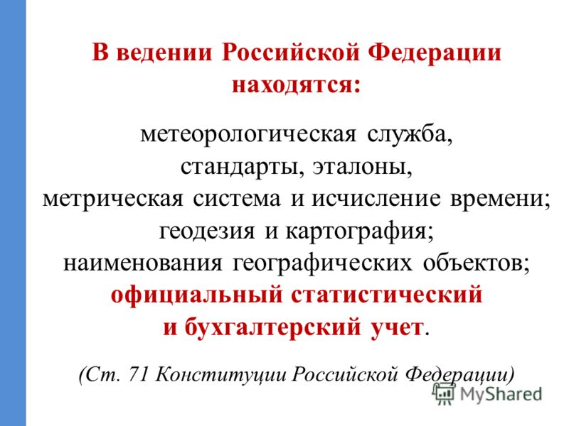 В ведении Российской Федерации находятся: метеорологическая служба, стандарты, эталоны, метрическая система и исчисление времени; геодезия и картография; наименования географических объектов; официальный статистический и бухгалтерский учет. (Ст. 71 К
