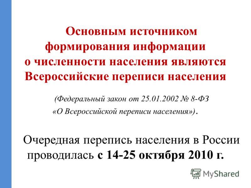 Основным источником формирования информации о численности населения являются Всероссийские переписи населения (Федеральный закон от 25.01.2002 8-ФЗ «О Всероссийской переписи населения»). Очередная перепись населения в России проводилась с 14-25 октяб