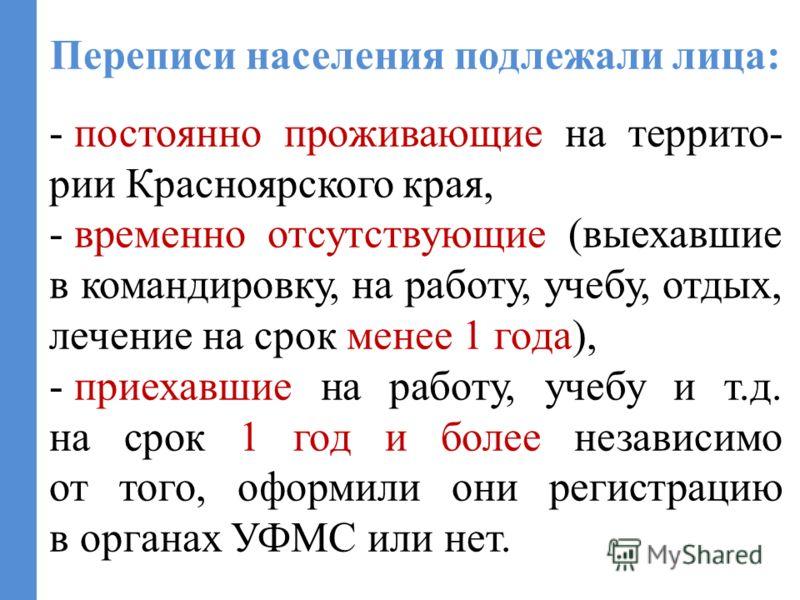 Переписи населения подлежали лица: - постоянно проживающие на террито- рии Красноярского края, - временно отсутствующие (выехавшие в командировку, на работу, учебу, отдых, лечение на срок менее 1 года), - приехавшие на работу, учебу и т.д. на срок 1