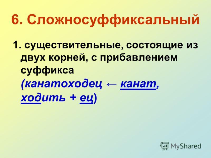 6. Сложносуффиксальный 1. существительные, состоящие из двух корней, с прибавлением суффикса (канатоходец канат, ходить + ец)