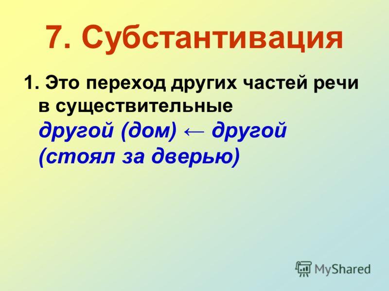 7. Субстантивация 1. Это переход других частей речи в существительные другой (дом) другой (стоял за дверью)