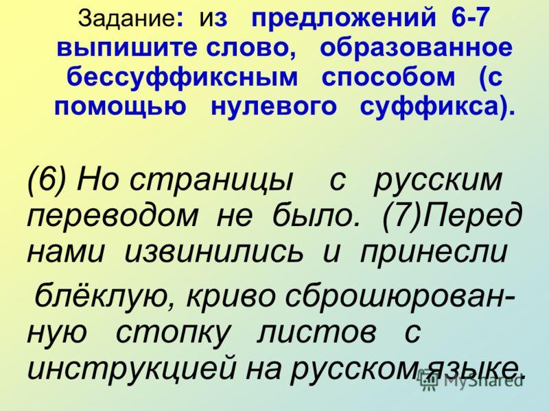 Задание : из предложений 6-7 выпишите слово, образованное бессуффиксным способом (с помощью нулевого суффикса). (6) Но страницы с русским переводом не было. (7)Перед нами извинились и принесли блёклую, криво сброшюрован- ную стопку листов с инструкци