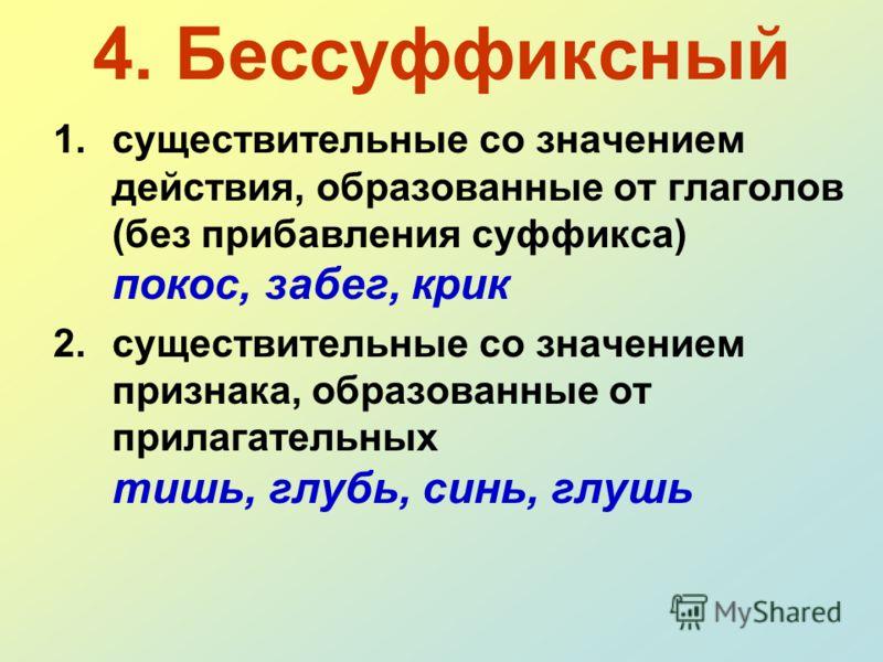 4. Бессуффиксный 1.существительные со значением действия, образованные от глаголов (без прибавления суффикса) покос, забег, крик 2.существительные со значением признака, образованные от прилагательных тишь, глубь, синь, глушь