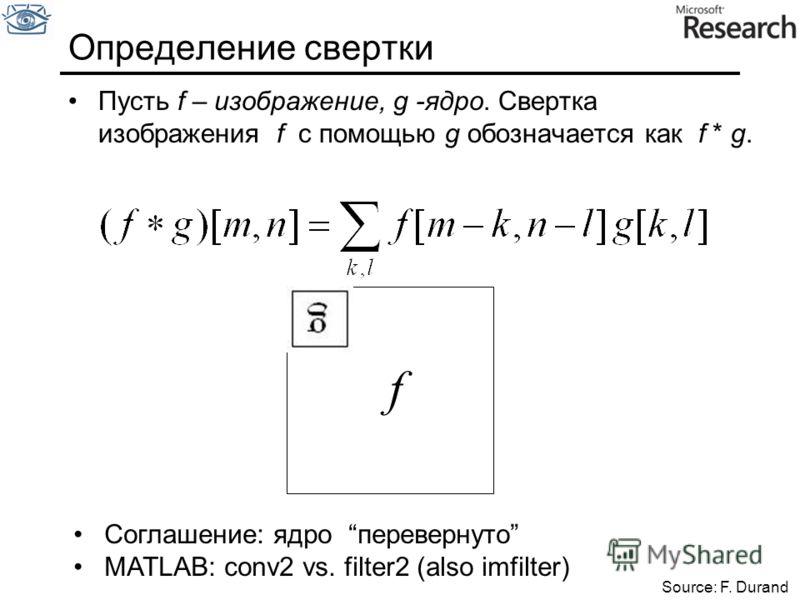 Пусть f – изображение, g -ядро. Свертка изображения f с помощью g обозначается как f * g. Определение свертки f Source: F. Durand Соглашение: ядро перевернуто MATLAB: conv2 vs. filter2 (also imfilter)