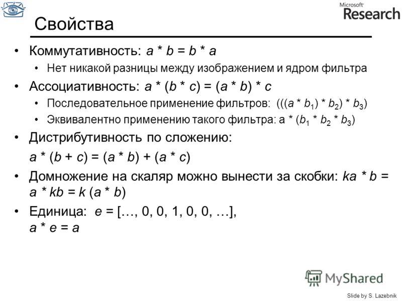 Свойства Коммутативность: a * b = b * a Нет никакой разницы между изображением и ядром фильтра Ассоциативность: a * (b * c) = (a * b) * c Последовательное применение фильтров: (((a * b 1 ) * b 2 ) * b 3 ) Эквивалентно применению такого фильтра: a * (