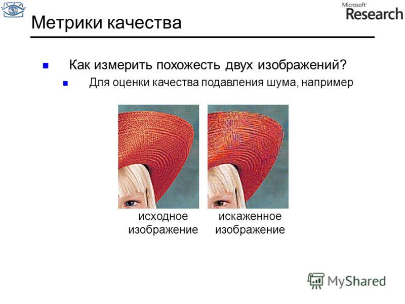 Метрики качества Как измерить похожесть двух изображений? Для оценки качества подавления шума, например исходное изображение искаженное изображение