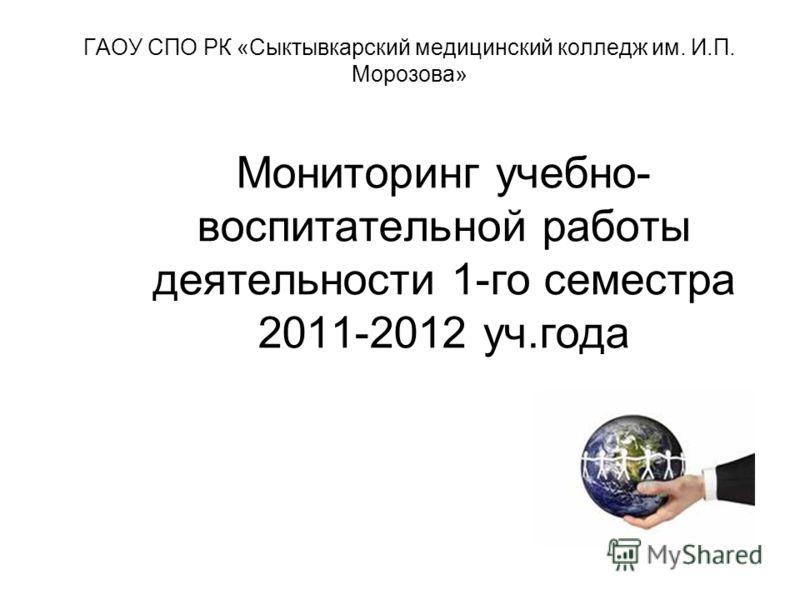 1 Мониторинг учебно- воспитательной работы деятельности 1-го семестра 2011-2012 уч.года ГАОУ СПО РК «Сыктывкарский медицинский колледж им. И.П. Морозова»