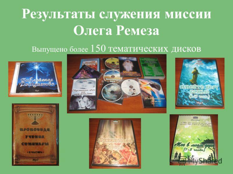 Результаты служения миссии Олега Ремеза Выпущено более 150 тематических дисков