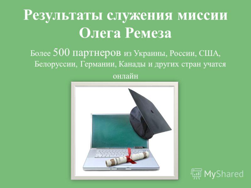 Результаты служения миссии Олега Ремеза Более 500 партнеров из Украины, России, США, Белоруссии, Германии, Канады и других стран учатся онлайн