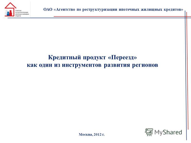 Кредитный продукт «Переезд» как один из инструментов развития регионов ОАО «Агентство по реструктуризации ипотечных жилищных кредитов» Москва, 2012 г.