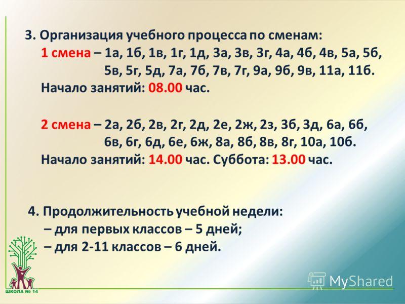 3. Организация учебного процесса по сменам: 1 смена – 1а, 1б, 1в, 1г, 1д, 3а, 3в, 3г, 4а, 4б, 4в, 5а, 5б, 5в, 5г, 5д, 7а, 7б, 7в, 7г, 9а, 9б, 9в, 11а, 11б. Начало занятий: 08.00 час. 2 смена – 2а, 2б, 2в, 2г, 2д, 2е, 2ж, 2з, 3б, 3д, 6а, 6б, 6в, 6г, 6