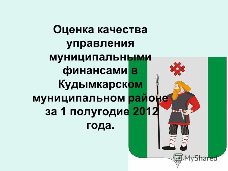 Оценка качества управления муниципальными финансами в Кудымкарском муниципальном районе за 1 полугодие 2012 года.