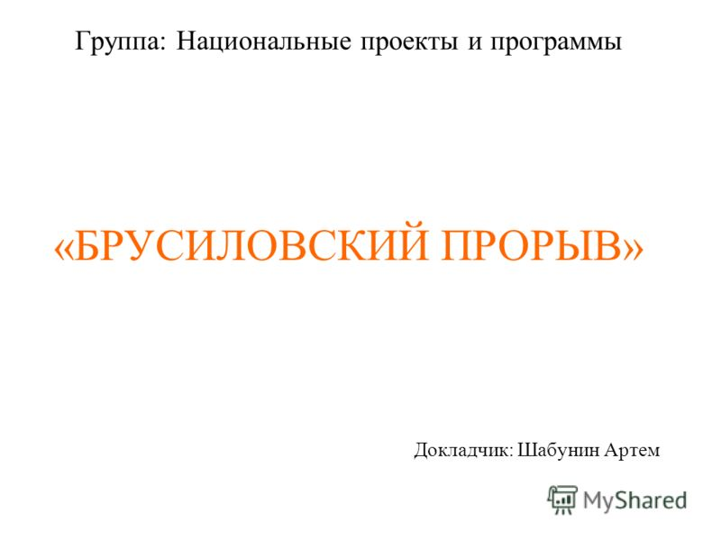 Группа: Национальные проекты и программы Докладчик: Шабунин Артем «БРУСИЛОВСКИЙ ПРОРЫВ»