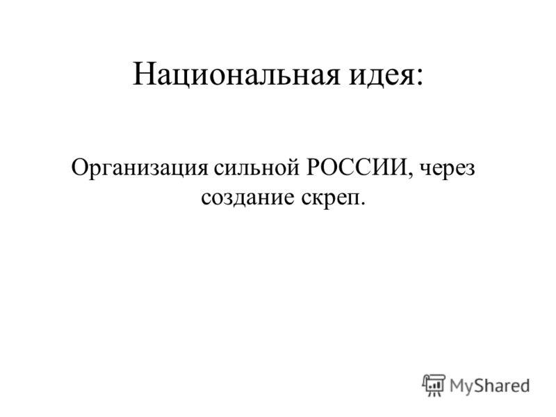 Национальная идея: Организация сильной РОССИИ, через создание скреп.