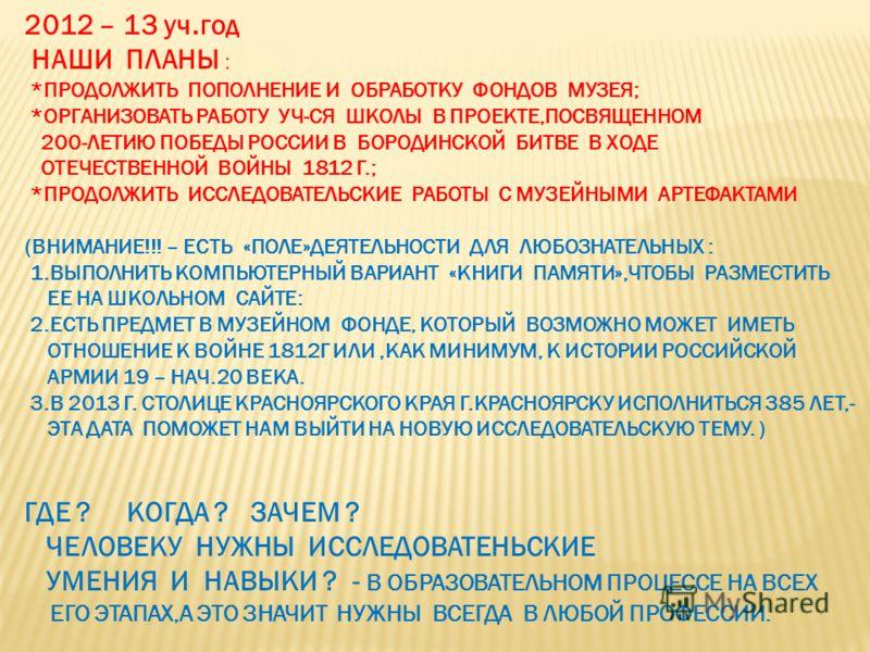 2012 – 13 уч.год НАШИ ПЛАНЫ : *ПРОДОЛЖИТЬ ПОПОЛНЕНИЕ И ОБРАБОТКУ ФОНДОВ МУЗЕЯ; *ОРГАНИЗОВАТЬ РАБОТУ УЧ-СЯ ШКОЛЫ В ПРОЕКТЕ,ПОСВЯЩЕННОМ 200-ЛЕТИЮ ПОБЕДЫ РОССИИ В БОРОДИНСКОЙ БИТВЕ В ХОДЕ ОТЕЧЕСТВЕННОЙ ВОЙНЫ 1812 Г.; *ПРОДОЛЖИТЬ ИССЛЕДОВАТЕЛЬСКИЕ РАБОТЫ