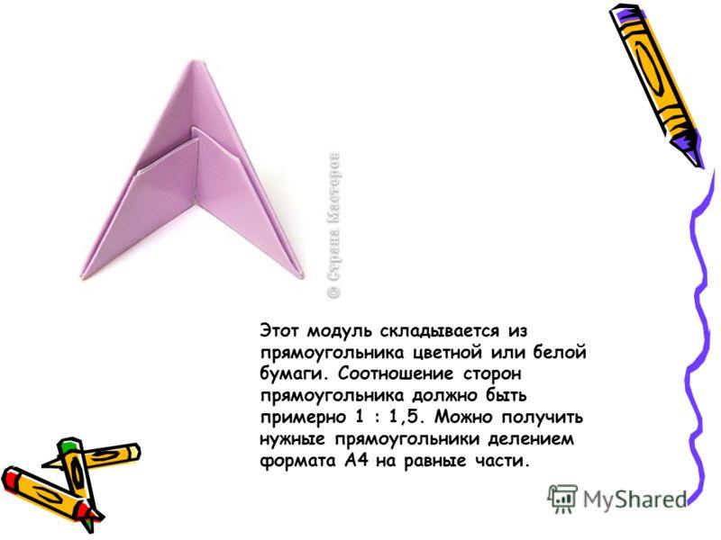 Этот модуль складывается из прямоугольника цветной или белой бумаги. Соотношение сторон прямоугольника должно быть примерно 1 : 1,5. Можно получить нужные прямоугольники делением формата А4 на равные части.