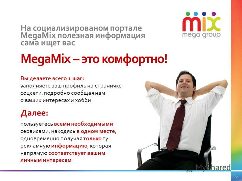 На социализированом портале MegaMix полезная информация сама ищет вас MegaMix – это комфортно! Вы делаете всего 1 шаг: заполняете ваш профиль на страничке соцсети, подробно сообщая нам о ваших интересах и хобби пользуетесь всеми необходимыми сервисам