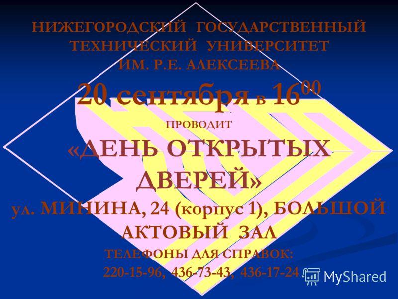 НИЖЕГОРОДСКИЙ ГОСУДАРСТВЕННЫЙ ТЕХНИЧЕСКИЙ УНИВЕРСИТЕТ ИМ. Р.Е. АЛЕКСЕЕВА 20 сентября в 16 00 ПРОВОДИТ «ДЕНЬ ОТКРЫТЫХ ДВЕРЕЙ» ул. МИНИНА, 24 (корпус 1), БОЛЬШОЙ АКТОВЫЙ ЗАЛ ТЕЛЕФОНЫ ДЛЯ СПРАВОК : 220-15-96, 436-73-43, 436-17-24