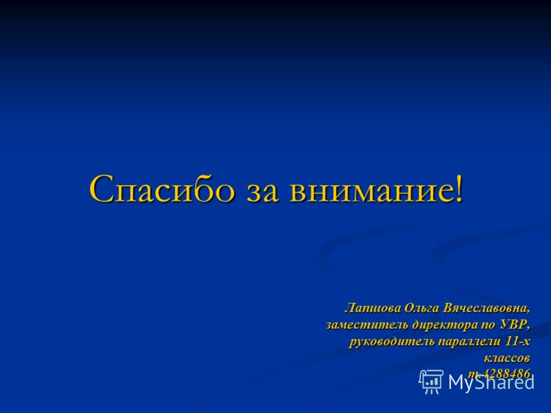 Лапшова Ольга Вячеславовна, заместитель директора по УВР, руководитель параллели 11-х классов т.4288486 Спасибо за внимание!