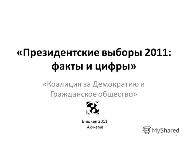 «Президентские выборы 2011: факты и цифры» «Коалиция за Демократию и Гражданское общество» Бишкек 2011 Ак-кеме 1