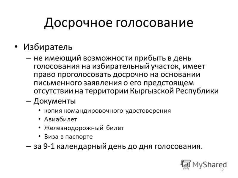 Досрочное голосование Избиратель – не имеющий возможности прибыть в день голосования на избирательный участок, имеет право проголосовать досрочно на основании письменного заявления о его предстоящем отсутствии на территории Кыргызской Республики – До