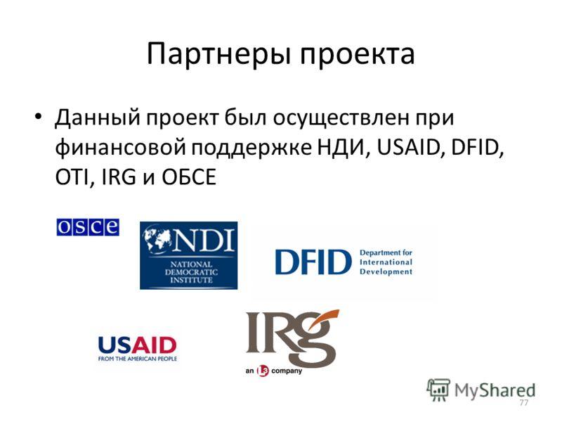 Партнеры проекта Данный проект был осуществлен при финансовой поддержке НДИ, USAID, DFID, OTI, IRG и ОБСЕ 77