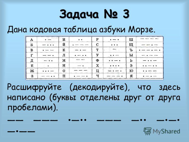 Задача 3 Дана кодовая таблица азбуки Морзе. Расшифруйте (декодируйте), что здесь написано (буквы отделены друг от друга пробелами).