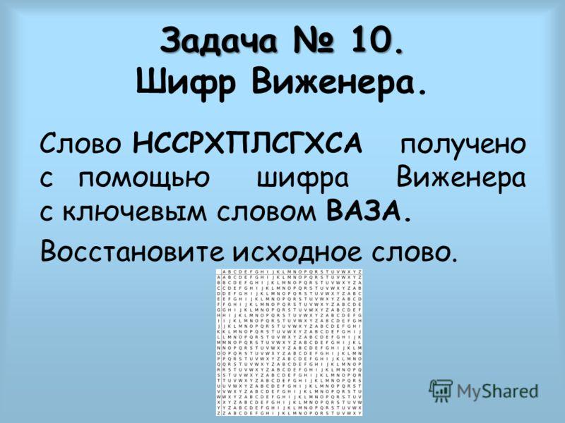 Задача 10. Задача 10. Шифр Виженера. Слово НССРХПЛСГХСА получено с помощью шифра Виженера с ключевым словом ВАЗА. Восстановите исходное слово.
