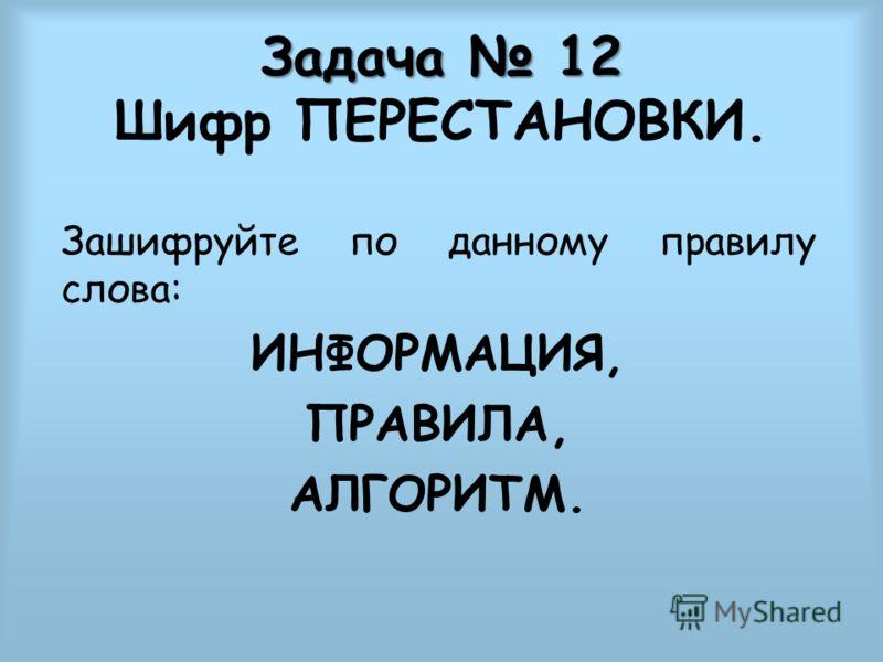 Задача 12 Задача 12 Шифр ПЕРЕСТАНОВКИ. Зашифруйте по данному правилу слова: ИНФОРМАЦИЯ, ПРАВИЛА, АЛГОРИТМ.