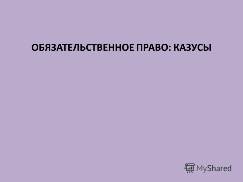 ОБЯЗАТЕЛЬСТВЕННОЕ ПРАВО: КАЗУСЫ