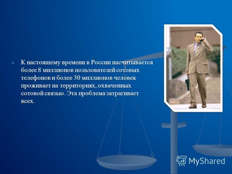 К настоящему времени в России насчитывается более 8 миллионов пользователей сотовых телефонов и более 30 миллионов человек проживает на территориях, охваченных сотовой связью. Эта проблема затрагивает всех. К настоящему времени в России насчитывается