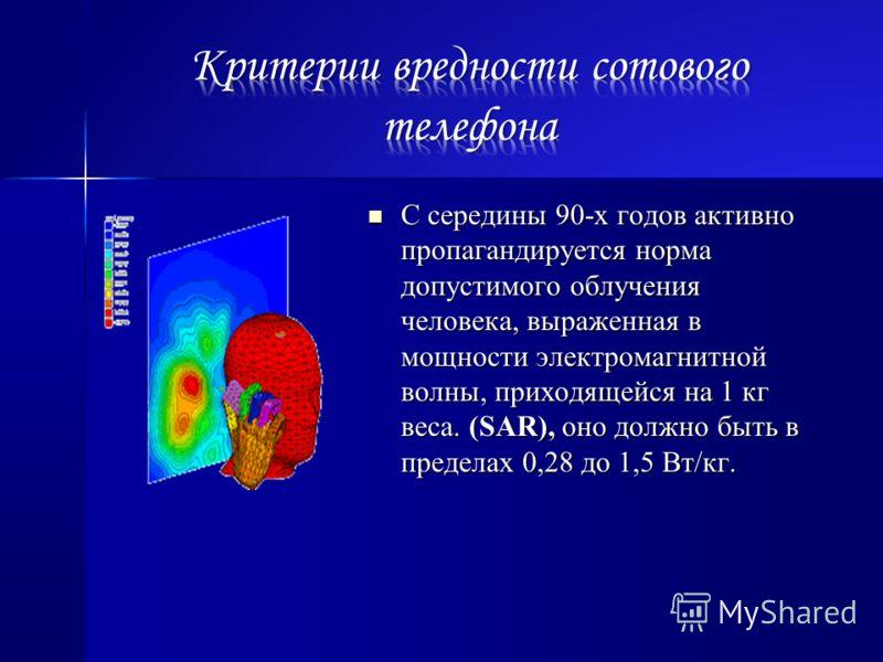 С середины 90-х годов активно пропагандируется норма допустимого облучения человека, выраженная в мощности электромагнитной волны, приходящейся на 1 кг веса. (SAR), оно должно быть в пределах 0,28 до 1,5 Вт/кг. С середины 90-х годов активно пропаганд
