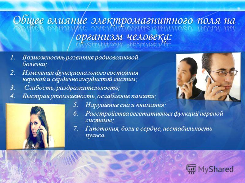 1.Возможность развития радиоволновой болезни; 2.Изменения функционального состояния нервной и сердечнососудистой систем; 3. Слабость, раздражительность; 4.Быстрая утомляемость, ослабление памяти; 5.Нарушение сна и внимания; 6.Расстройства вегетативны