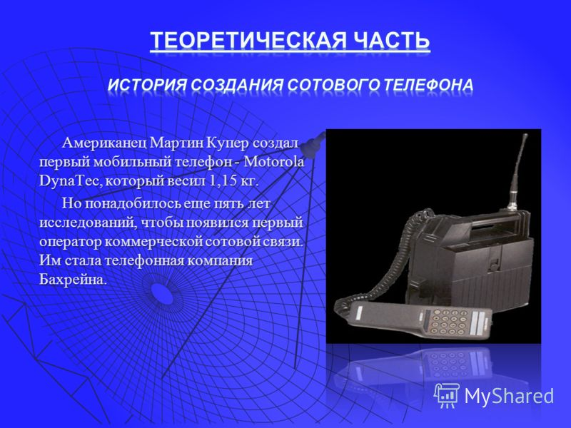 Американец Мартин Купер создал первый мобильный телефон - Motorola DynaTec, который весил 1,15 кг. Но понадобилось еще пять лет исследований, чтобы появился первый оператор коммерческой сотовой связи. Им стала телефонная компания Бахрейна.