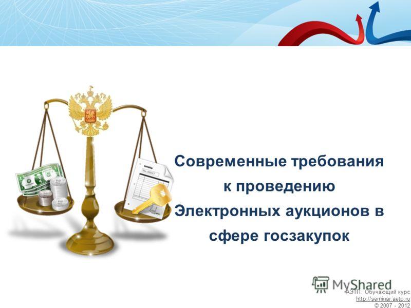 Современные требования к проведению Электронных аукционов в сфере госзакупок АЭТП. Обучающий курс http://seminar.aetp.ru © 2007 - 2012