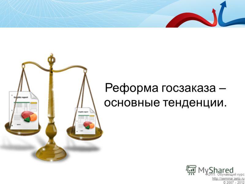 Реформа госзаказа – основные тенденции. АЭТП. Обучающий курс http://seminar.aetp.ru © 2007 - 2012