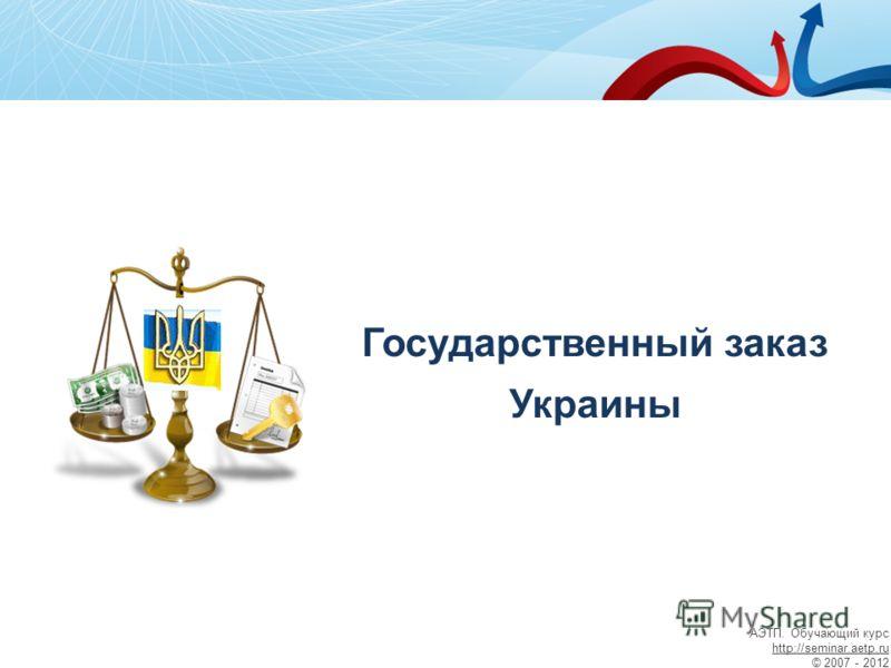 Государственный заказ Украины АЭТП. Обучающий курс http://seminar.aetp.ru © 2007 - 2012