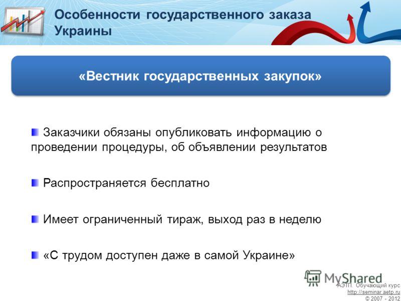 Особенности государственного заказа Украины «Вестник государственных закупок» Заказчики обязаны опубликовать информацию о проведении процедуры, об объявлении результатов Распространяется бесплатно Имеет ограниченный тираж, выход раз в неделю «С трудо