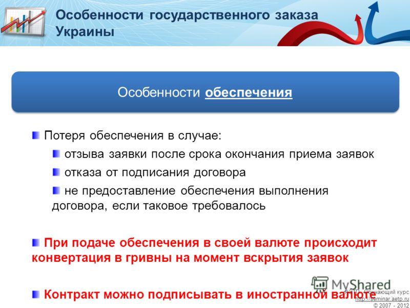 Особенности обеспечения Особенности государственного заказа Украины Потеря обеспечения в случае: отзыва заявки после срока окончания приема заявок отказа от подписания договора не предоставление обеспечения выполнения договора, если таковое требовало