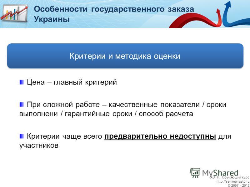 Критерии и методика оценки Особенности государственного заказа Украины Цена – главный критерий При сложной работе – качественные показатели / сроки выполнени / гарантийные сроки / способ расчета Критерии чаще всего предварительно недоступны для участ
