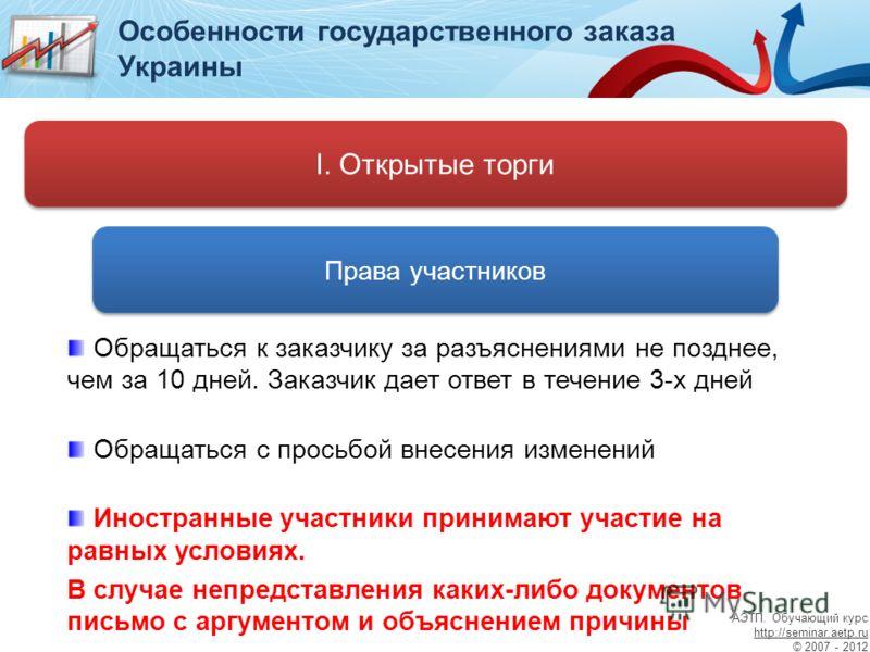 Особенности государственного заказа Украины I. Открытые торги Права участников Обращаться к заказчику за разъяснениями не позднее, чем за 10 дней. Заказчик дает ответ в течение 3-х дней Обращаться с просьбой внесения изменений Иностранные участники п
