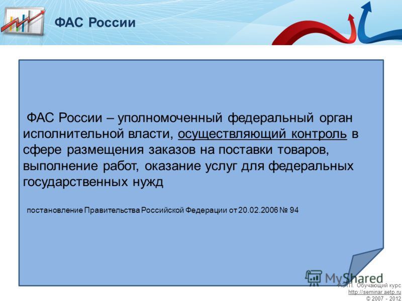 - для ФАС России – уполномоченный федеральный орган исполнительной власти, осуществляющий контроль в сфере размещения заказов на поставки товаров, выполнение работ, оказание услуг для федеральных государственных нужд постановление Правительства Росси