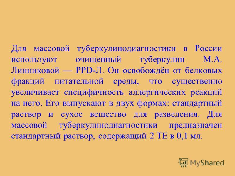 Для массовой туберкулинодиагностики в России используют очищенный туберкулин М.А. Линниковой PPD-Л. Он освобождён от белковых фракций питательной среды, что существенно увеличивает специфичность аллергических реакций на него. Его выпускают в двух фор