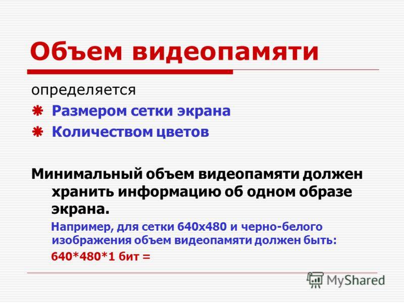 Объем видеопамяти определяется Размером сетки экрана Количеством цветов Минимальный объем видеопамяти должен хранить информацию об одном образе экрана. Например, для сетки 640х480 и черно-белого изображения объем видеопамяти должен быть: 640*480*1 би