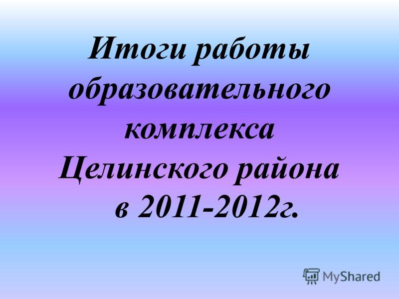 Итоги работы образовательного комплекса Целинского района в 2011-2012г.