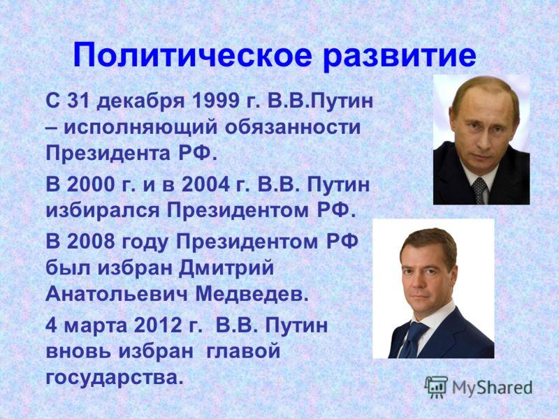 Политическое развитие С 31 декабря 1999 г. В.В.Путин – исполняющий обязанности Президента РФ. В 2000 г. и в 2004 г. В.В. Путин избирался Президентом РФ. В 2008 году Президентом РФ был избран Дмитрий Анатольевич Медведев. 4 марта 2012 г. В.В. Путин вн