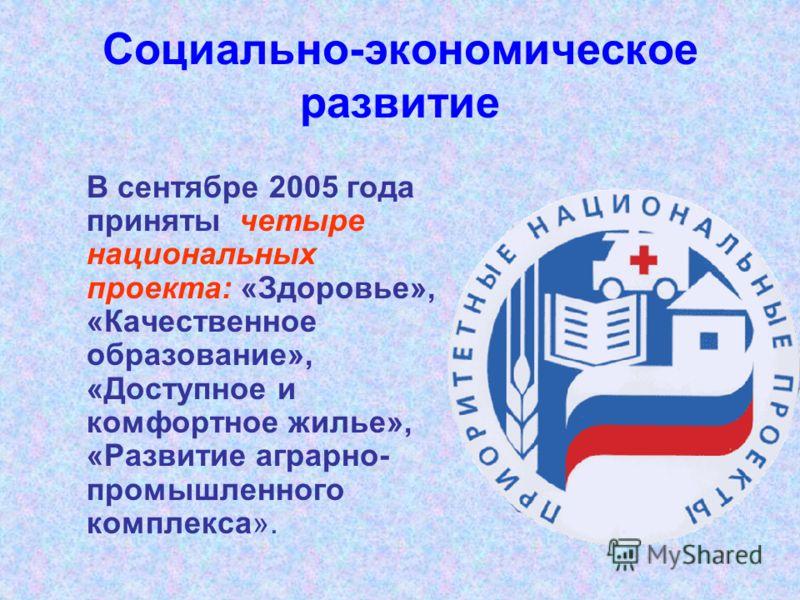 Социально-экономическое развитие В сентябре 2005 года приняты четыре национальных проекта: «Здоровье», «Качественное образование», «Доступное и комфортное жилье», «Развитие аграрно- промышленного комплекса».