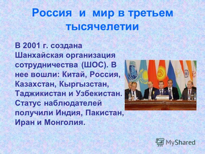 Россия и мир в третьем тысячелетии В 2001 г. создана Шанхайская организация сотрудничества (ШОС). В нее вошли: Китай, Россия, Казахстан, Кыргызстан, Таджикистан и Узбекистан. Статус наблюдателей получили Индия, Пакистан, Иран и Монголия.